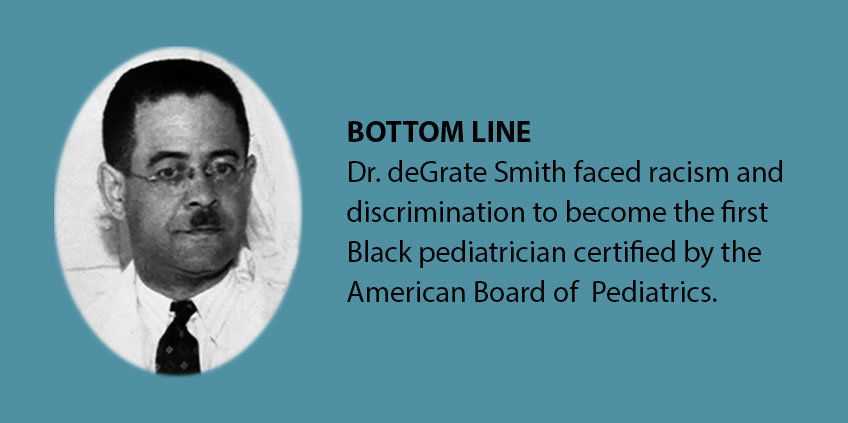 Bottom Line: Dr. deGrate Smith faced racism and discrimination to become the first Black pediatrician certified by the American Board of Pediatrics..
