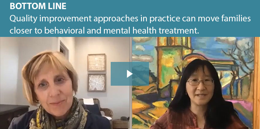 BOTTOM LINE Quality improvement approaches in practice can move families closer to behavioral and mental health treatment.