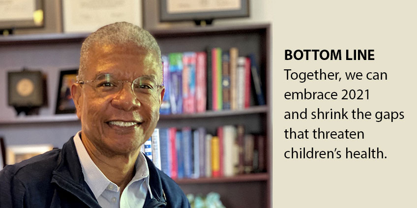 Bottom Line: Together, we can embrace 2021 and shrink the gaps that threaten children's health.