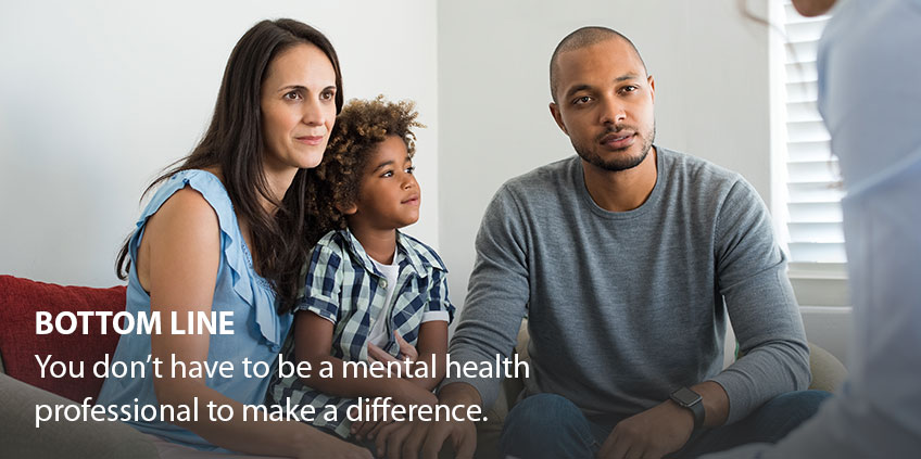 BOTTOM LINE You don't have to be a mental health professional to make a difference.