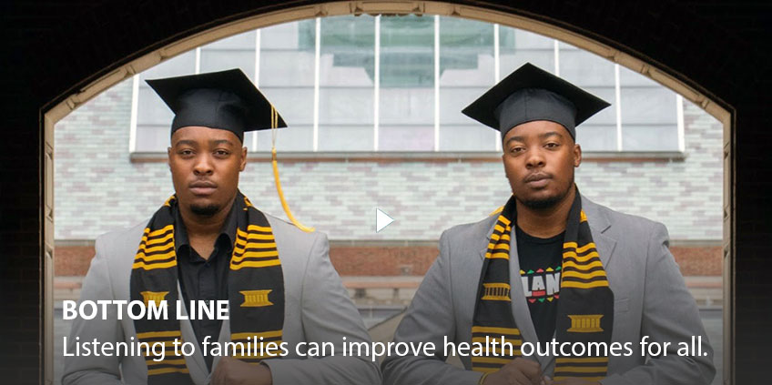 Bottom line: Listening to families can improve health outcomes for all.
