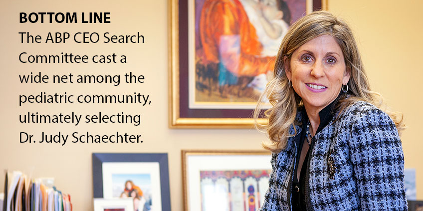 Bottom line: The ABP CEO search committee cast a wide net among the pediatric community, ultimately selecting Dr. Judy Schaechter.
